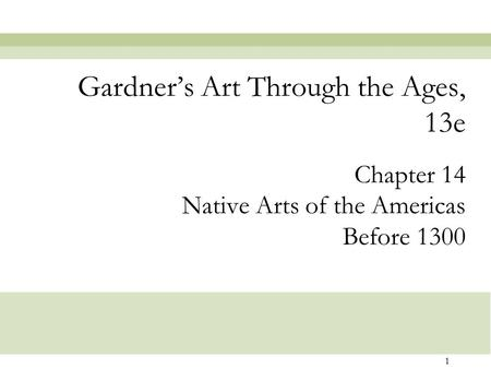 1 Chapter 14 Native Arts of the Americas Before 1300 Gardner's Art Through the Ages, 13e.