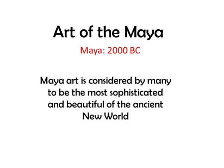 Art of the Maya Maya: 2000 BC Maya art is considered by many to be the most sophisticated and beautiful of the ancient New World.