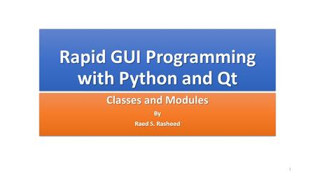 Rapid GUI Programming with Python and Qt Classes and Modules By Raed S. Rasheed Classes and Modules By Raed S. Rasheed 1.