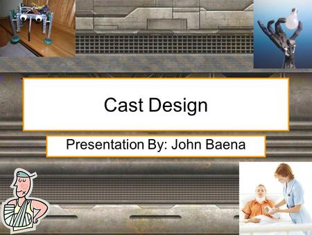 Cast Design Presentation By: John Baena. Orthopedic Casts Purpose of a cast is to encase a limb to hold broken bones in place until they have had time.