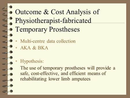 Outcome & Cost Analysis of Physiotherapist-fabricated Temporary Prostheses Multi-centre data collection AKA & BKA Hypothesis: The use of temporary prostheses.