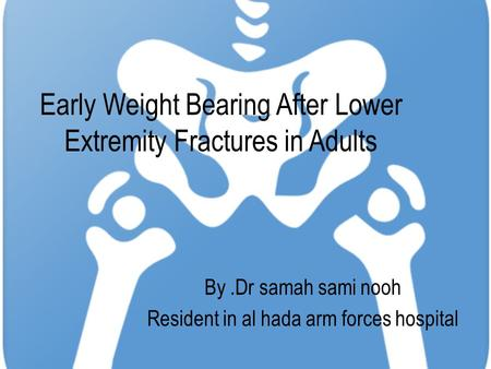 Early Weight Bearing After Lower Extremity Fractures in Adults By.Dr samah sami nooh Resident in al hada arm forces hospital.