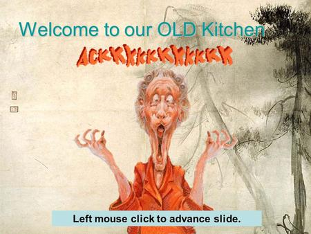 Welcome to our OLD Kitchen Left mouse click to advance slide.