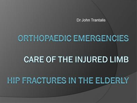 Dr John Trantalis Orthopaedic Emergencies Care of the Injured Limb Hip fractures in the elderly.