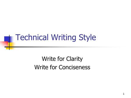 1 Technical Writing Style Write for Clarity Write for Conciseness.