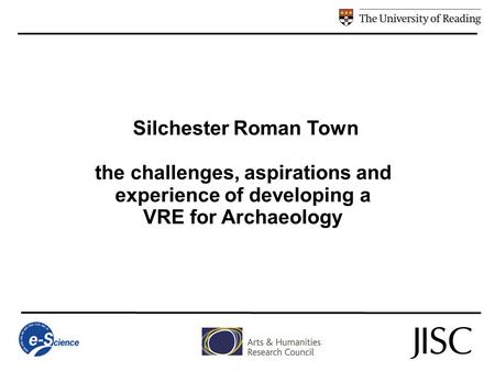 Silchester Roman Town the challenges, aspirations and experience of developing a VRE for Archaeology.