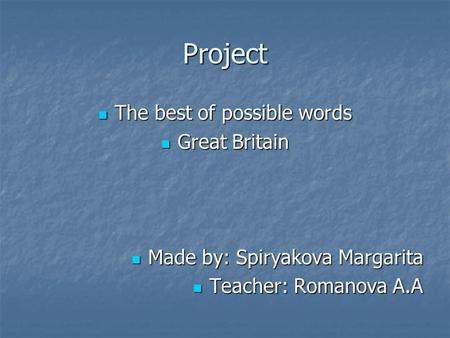 Project The best of possible words The best of possible words Great Britain Great Britain Made by: Spiryakova Margarita Made by: Spiryakova Margarita Teacher: