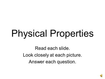 Physical Properties Read each slide. Look closely at each picture. Answer each question.