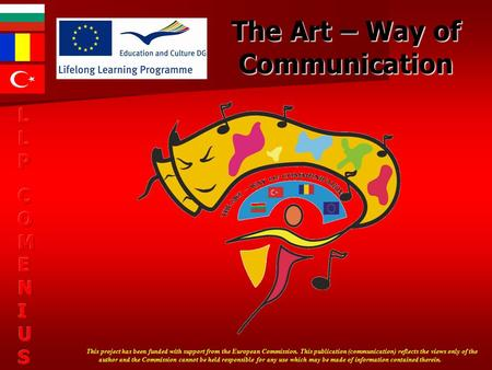 The Art – Way of Communication This project has been funded with support from the European Commission. This publication (communication) reflects the views.