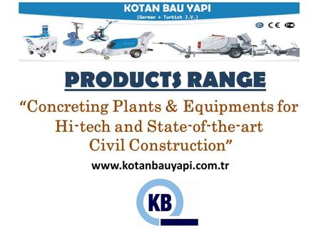 "KOTAN BAU YAPI (German + Turkish J.V.) PRODUCTS RANGE "" Concreting Plants & Equipments for Hi-tech and State-of-the-art Civil Construction "" www.kotanbauyapi.com.tr."