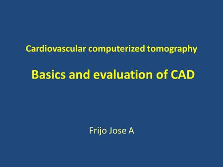 Cardiovascular computerized tomography Basics and evaluation of CAD Frijo Jose A.