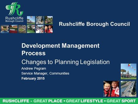 Rushcliffe Borough Council Development Management Process Changes to Planning Legislation Andrew Pegram Service Manager, Communities February 2015.