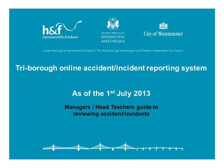 Tri-borough online accident/incident reporting system As of the 1 st July 2013 Managers / Head Teachers guide to reviewing accident/incidents.