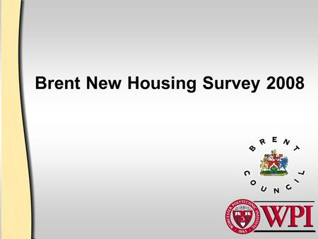 Brent New Housing Survey 2008. 2 Introductions James Cialdea –Computer Science, Upton MA Douglas Heath –Civil Engineering, Andover MA Ryan Lawrence –Mechanical.