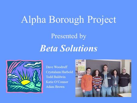 Alpha Borough Project Presented by Beta Solutions Dave Woodruff Crystalann Harbold Todd Baldwin Katie O'Connor Adam Brown.