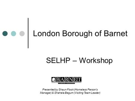London Borough of Barnet SELHP – Workshop Presented by Shaun Flook (Homeless Person's Manager) & Shahela Begum (Visiting Team Leader)