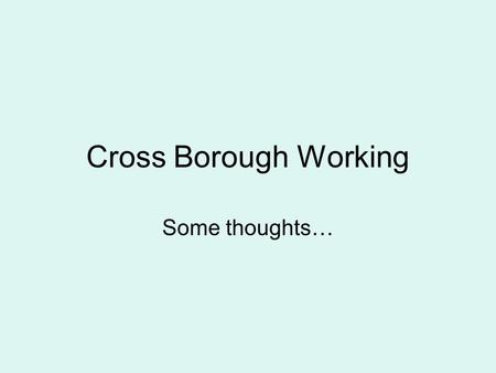 Cross Borough Working Some thoughts…. The Royal Borough of Kensington & Chelsea Smallest Local Authority in London (and in England) 50% of pupils speak.
