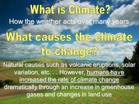 How the weather acts over many years Natural causes such as volcanic eruptions, solar variation, etc... However, humans have increased the rate of climate.