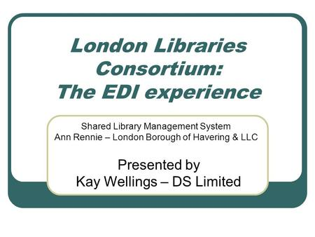 London Libraries Consortium: The EDI experience Shared Library Management System Ann Rennie – London Borough of Havering & LLC Presented by Kay Wellings.