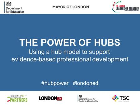 THE POWER OF HUBS Using a hub model to support evidence-based professional development #hubpower #londoned.