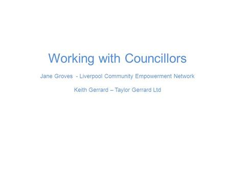 Working with Councillors Jane Groves - Liverpool Community Empowerment Network Keith Gerrard – Taylor Gerrard Ltd.
