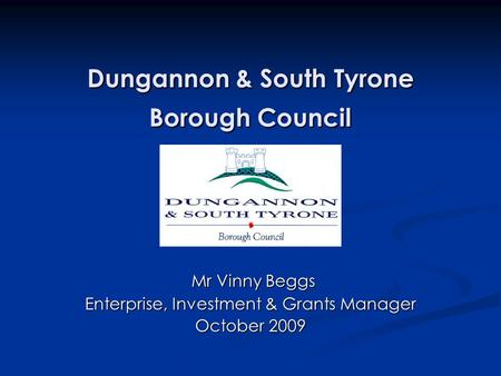 Dungannon & South Tyrone Borough Council Mr Vinny Beggs Mr Vinny Beggs Enterprise, Investment & Grants Manager October 2009.