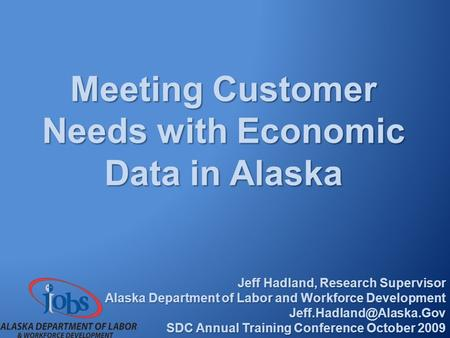 Meeting Customer Needs with Economic Data in Alaska Jeff Hadland, Research Supervisor Alaska Department of Labor and Workforce Development