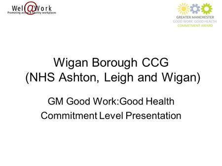 Wigan Borough CCG (NHS Ashton, Leigh and Wigan) GM Good Work:Good Health Commitment Level Presentation.