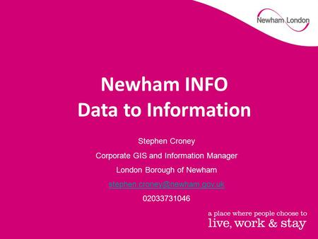Stephen Croney Corporate GIS and Information Manager London Borough of Newham 02033731046 Newham INFO Data to Information.