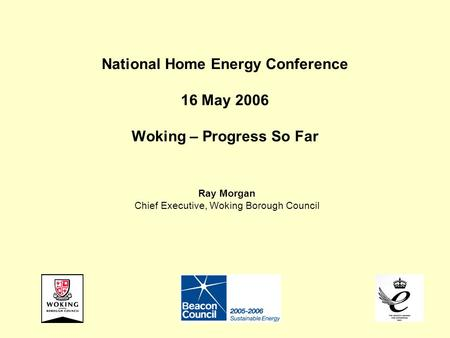 National Home Energy Conference 16 May 2006 Woking – Progress So Far Ray Morgan Chief Executive, Woking Borough Council.