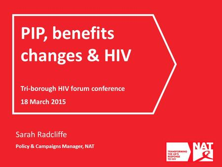 Sarah Radcliffe Policy & Campaigns Manager, NAT PIP, benefits changes & HIV Tri-borough HIV forum conference 18 March 2015.