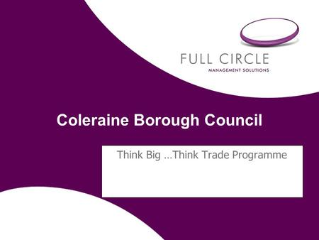 Coleraine Borough Council Think Big …Think Trade Programme.