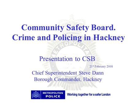 Community Safety Board. Crime and Policing in Hackney Chief Superintendent Steve Dann Borough Commander, Hackney Presentation to CSB 21 st February 2008.