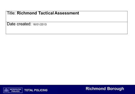 Richmond Borough Title: Richmond Tactical Assessment Date created: 16/01/2013.