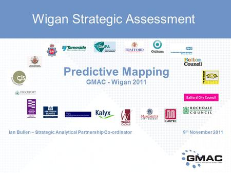 Predictive Mapping GMAC - Wigan 2011 Ian Bullen – Strategic Analytical Partnership Co-ordinator 9 th November 2011 Wigan Strategic Assessment.