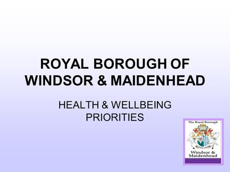 ROYAL BOROUGH OF WINDSOR & MAIDENHEAD HEALTH & WELLBEING PRIORITIES.