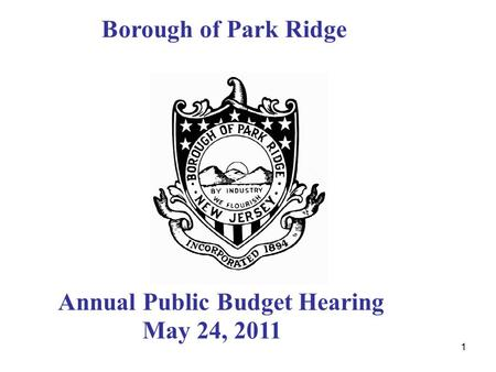 1 Borough of Park Ridge Annual Public Budget Hearing May 24, 2011.