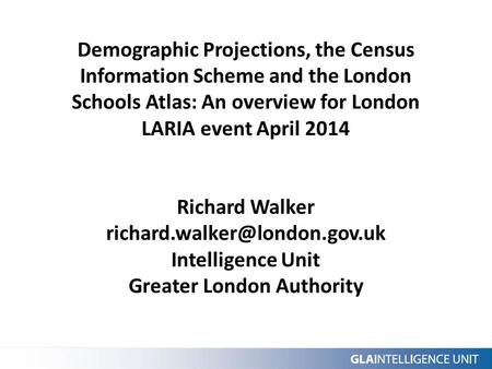 Demographic Projections, the Census Information Scheme and the London Schools Atlas: An overview for London LARIA event April 2014 Richard Walker