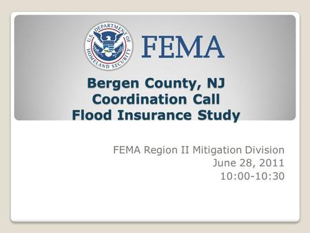 Bergen County, NJ Coordination Call Flood Insurance Study FEMA Region II Mitigation Division June 28, 2011 10:00-10:30.