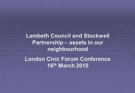 Lambeth Council and Stockwell Partnership – assets in our neighbourhood London Civic Forum Conference 16 th March 2010.