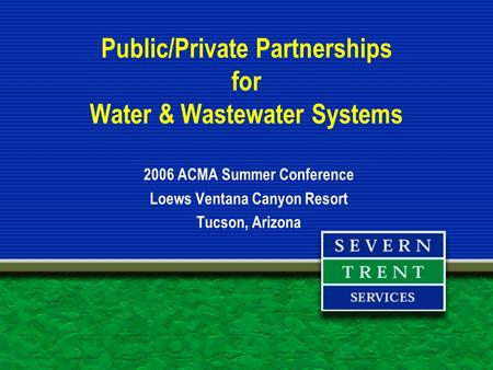 Public/Private Partnerships for Water & Wastewater Systems 2006 ACMA Summer Conference Loews Ventana Canyon Resort Tucson, Arizona.