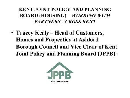 KENT JOINT POLICY AND PLANNING BOARD (HOUSING) – WORKING WITH PARTNERS ACROSS KENT Tracey Kerly – Head of Customers, Homes and Properties at Ashford Borough.