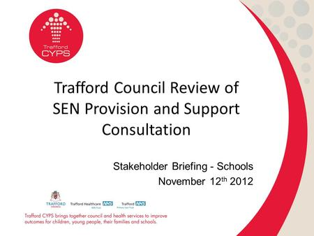 Trafford Council Review of SEN Provision and Support Consultation Stakeholder Briefing - Schools November 12 th 2012.