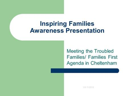 Inspiring Families Awareness Presentation Meeting the Troubled Families/ Families First Agenda in Cheltenham V4 11/2012.