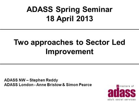 ADASS Spring Seminar 18 April 2013 2013 Title ADASS NW – Stephen Reddy ADASS London - Anne Bristow & Simon Pearce Two approaches to Sector Led Improvement.