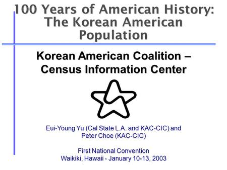 100 Years of American History: The Korean American Population Eui-Young Yu (Cal State L.A. and KAC-CIC) and Peter Choe (KAC-CIC) First National Convention.