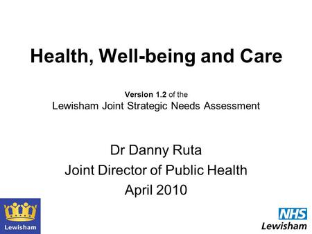 Health, Well-being and Care Version 1.2 of the Lewisham Joint Strategic Needs Assessment Dr Danny Ruta Joint Director of Public Health April 2010.