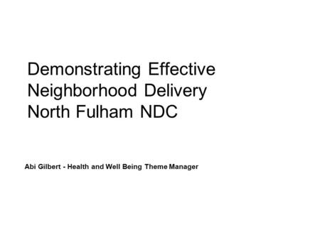 Demonstrating Effective Neighborhood Delivery North Fulham NDC Abi Gilbert - Health and Well Being Theme Manager.