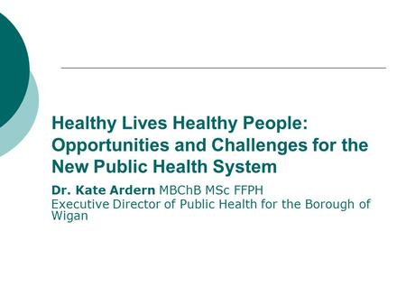 Healthy Lives Healthy People: Opportunities and Challenges for the New Public Health System Dr. Kate Ardern MBChB MSc FFPH Executive Director of Public.