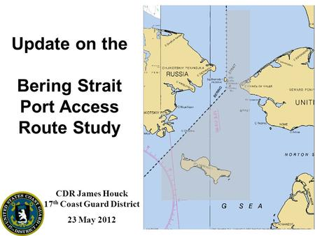 Update on the Bering Strait Port Access Route Study CDR James Houck 17 th Coast Guard District 23 May 2012.
